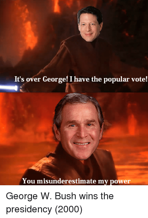 Popular Vote: It's over George! I have the popular vote!  You misunderestimate my power George W. Bush wins the presidency (2000)