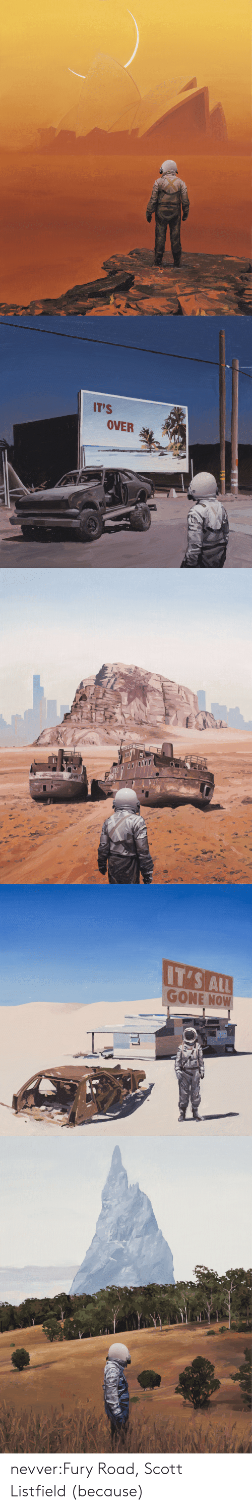 fury: IT'S  OVER   IT'S ALL  GONE NOW nevver:Fury Road, Scott Listfield (because)