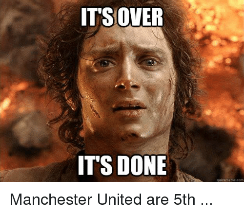 Quick Meme: IT'S OVER  IT'S DONE  quick meme com Manchester United are 5th ...