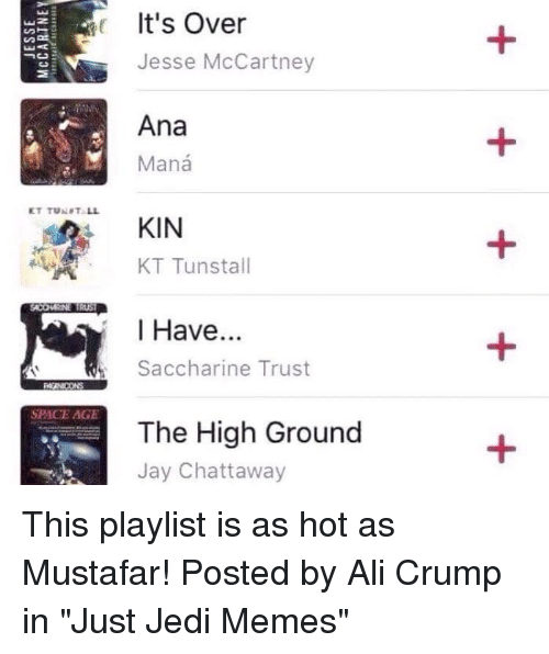 """Ali, Jay, and Jedi: It's Over  Jesse McCartney  Ana  M Mana  KT TUNPT LL  KIN  KT Tunstall  I Have  Saccharine Trust  SPACE AGE  The High Ground  Jay Chattaway This playlist is as hot as Mustafar!  Posted by Ali Crump in """"Just Jedi Memes"""""""