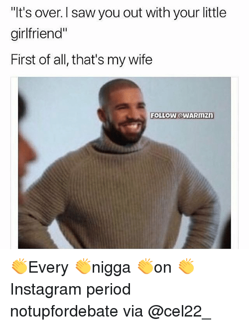 """Memes, Period, and Saw: """"It's over. l saw you out with your little  girlfriend""""  First of all, that's my wife  FOLLOW @WARmZD 👏Every 👏nigga 👏on 👏Instagram period notupfordebate via @cel22_"""