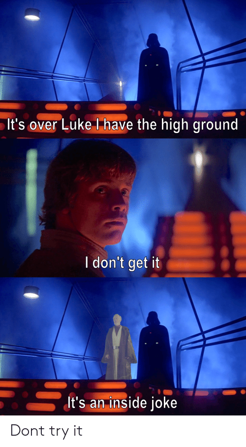inside joke: It's over Luke have the high ground  I don't getit  ItS an inside joKe Dont try it