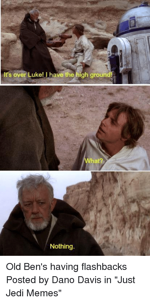 "Jedi, Memes, and Star Wars: It's over Luke! I have the high ground  chr?  Nothing Old Ben's having flashbacks  Posted by Dano Davis‎ in ""Just Jedi Memes"""