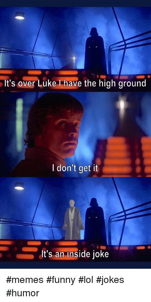 inside joke: It's over Luke Thave the high ground  I don't get it  It's an inside joke #memes #funny #lol #jokes #humor