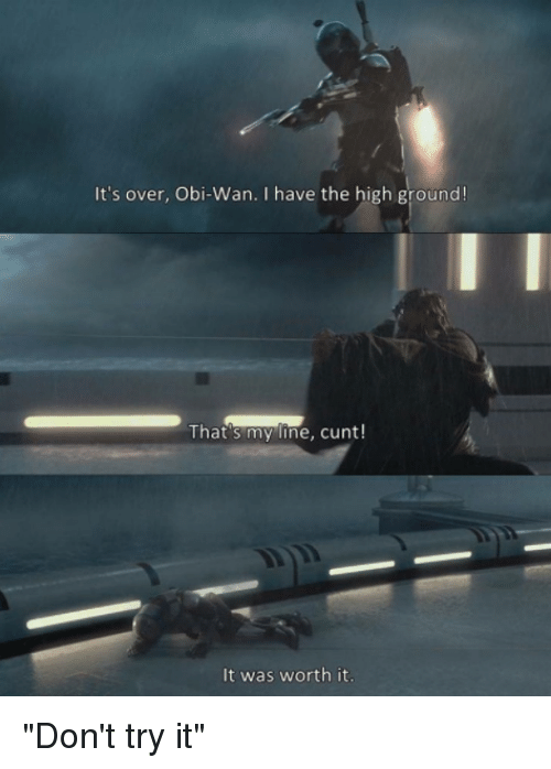 """Obie: It's over, Obi-Wan. I have the high ground!  That's my line, cunt!  It was worth it """"Don't try it"""""""