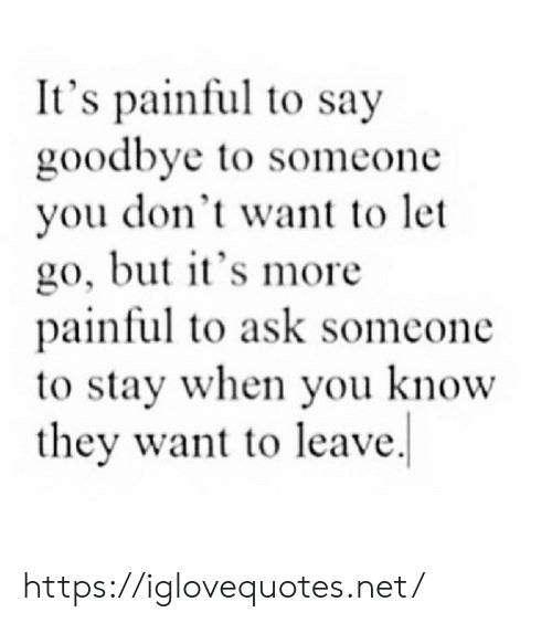 To Say Goodbye: It's painful to say  goodbye to someone  you don't want to let  go, but t's more  painful to ask somcone  to stay when you know  they want to leave. https://iglovequotes.net/