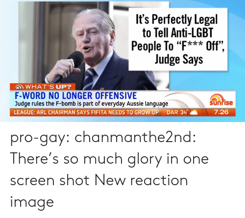 "Anti Lgbt: It's Perfectly Legal  to Tell Anti-LGBT  People To ""F*** Off"",  Judge Says  ""k*ik  WHAT'S UP?  F-WORD NO LONGER OFFENSIVE  Judge rules the F-bomb is part of everyday Aussie language  LEAGUE: ARL CHAIRMAN SAYS FIFITA NEEDS TO GROW UP DAR 34。  Sunrise  7.26 pro-gay:  chanmanthe2nd:  There's so much glory in one screen shot  New reaction image"