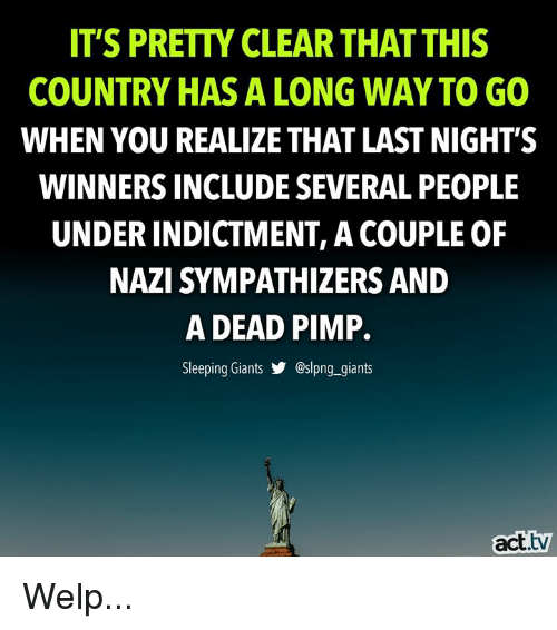 Pimp: IT'S PRETTY CLEAR THAT THIS  COUNTRY HAS A LONG WAY TO GO  WHEN YOU REALIZE THAT LAST NIGHT'S  WINNERS INCLUDE SEVERAL PEOPLE  UNDER INDICTMENT, A COUPLE OF  NAZI SYMPATHIZERS AND  A DEAD PIMP.  Sleeping Giants步@sIpng..giants  act.tv Welp...
