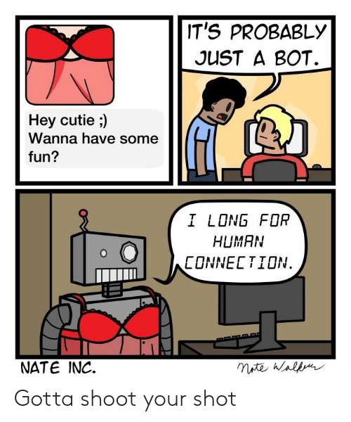 shoot your shot: IT'S PROBABLY  JUST A BOT.  Hey cutie ;)  Wanna have some  fun?  I LONG FOR  HUMAN  CONNECTION.  NATE INC. Gotta shoot your shot