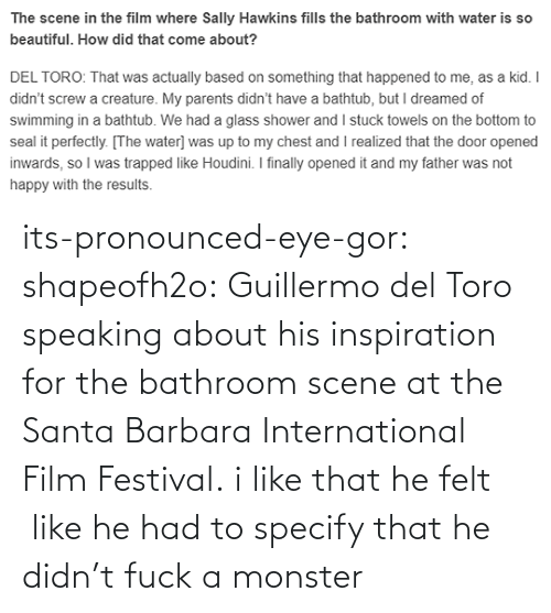 He Had: its-pronounced-eye-gor: shapeofh2o: Guillermo del Toro speaking about his inspiration for the bathroom scene at the Santa Barbara International Film Festival. i like that he felt  like he had to specify that he didn't fuck a monster