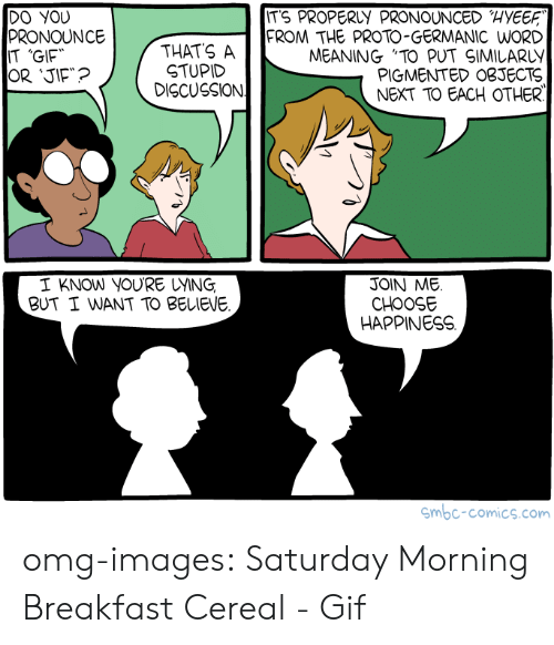 "Germanic: ITS PROPERLY PRONOUNCED HYEE  DO YOU  PRONOUNCE  IT 'GIF  THATS A  STUPID  DISCUSSION  FROM THE PROTO-GERMANIC WORD  MEANING ""TO PUT SIMILARLY  PIGMENTED OBJECTS  NEXT TO EACH OTHER  I KNOW YOURE UYING  BUT I WANT TO BELIEVE  JOIN ME.  CHOOSE  HAPPINESS  mbc-comics.com omg-images:  Saturday Morning Breakfast Cereal - Gif"
