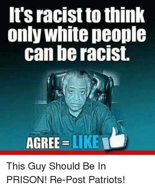 Memes, 🤖, and Prisoners: It's racist to think  Only White people  can be racist.  AGREE  LIKE This Guy Should Be In PRISON!  Re-Post Patriots!