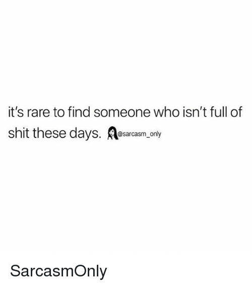 Funny, Memes, and Shit: it's rare to find someone who isn't full of  shit these days. esarcasm, only SarcasmOnly