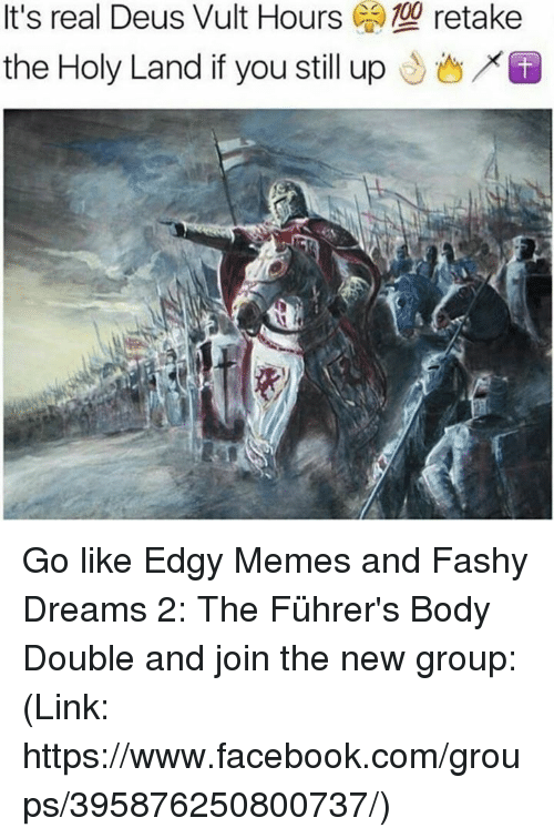 deus vult: It's real Deus Vult Hours  C retake  the Holy Land if you still up Go like Edgy Memes and Fashy Dreams 2: The Führer's Body Double and join the new group: (Link: https://www.facebook.com/groups/395876250800737/)
