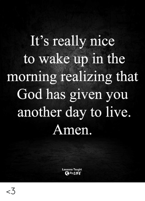 Another Day: It's really nice  to wake up in the  morning realizing that  God has given you  another day to live.  Amen.  Lessons Taught  By LIFE <3