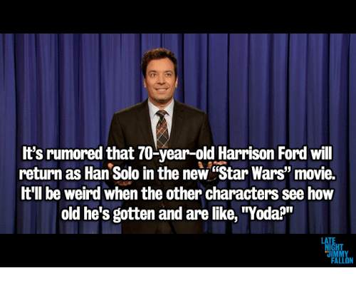 """Ford: It's rumored that 70-year-old Harrison Ford wil  return as Han Solo in the new """"Star Wars"""" movie.  t'll be weird when the other characters see how  old he's gotten and are like, """"Yoda?"""""""
