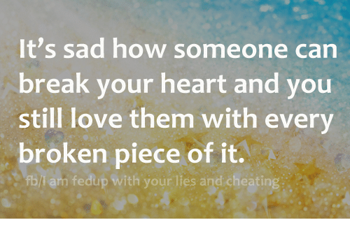 Cheating, Love, and Relationships: It's sad how someone can  break your heart and you  still love them with every  broken piece of it.  fb/I am fedup with your lies and cheating