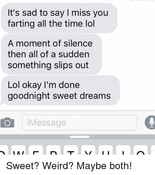 Lol, Relationships, and Texting: It's sad to say I miss you  farting all the time lol  A moment of silence  then all of a sudden  something slips out  Lol okay I'm done  goodnight sweet dreams  O Message Sweet? Weird? Maybe both!