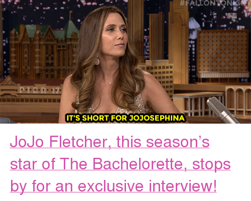 """The Bachelorette: IT'S SHORT FOR JOJOSEPHINA <p><a href=""""https://www.youtube.com/watch?v=hdS-sSEqxro&amp;index=3&amp;list=UU8-Th83bH_thdKZDJCrn88g"""" target=""""_blank"""">JoJo Fletcher, this season&rsquo;s star of The Bachelorette, stops by for an exclusive interview!</a><br/></p>"""