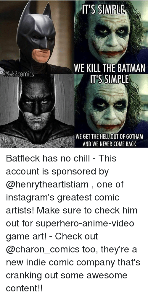 Anime, Batman, and Chill: IT'S SIMPLE  WE KILL THE BATMAN  IT'S SIMPLE  a562comics  WE GET THE HELL OUT OF GOTHAM  AND WE NEVER COME BACK Batfleck has no chill - This account is sponsored by @henrytheartistiam , one of instagram's greatest comic artists! Make sure to check him out for superhero-anime-video game art! - Check out @charon_comics too, they're a new indie comic company that's cranking out some awesome content!!