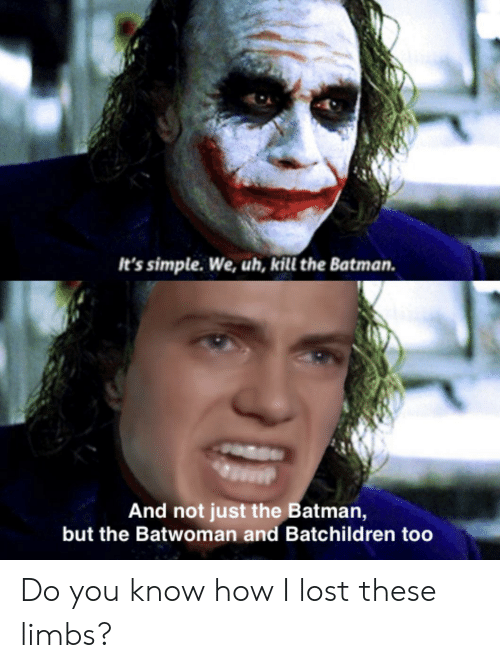 the batman: It's simple. We, uh, kill the Batman.  And not just the Batman,  but the Batwoman and Batchildren too Do you know how I lost these limbs?