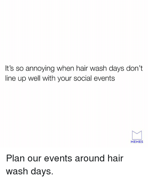 So Annoying: It's so annoying when hair wash days don't  line up well with your social events  MEMES Plan our events around hair wash days.