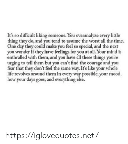 every little thing: It's so difficult liking someone. You overanalyze every little  thing they do, and you tend to assume the worst all the time.  One day they could make you feel so special, and the next  you wonder if they have feelings for you at all. Your mind is  enthralled with them, and you have all these things you're  urging to tell them but you can't find the courage and you  fear that they don't feel the same way. It's like your whole  life revolves around them in every way possible, your mood,  how your days goes, and everything else. https://iglovequotes.net/