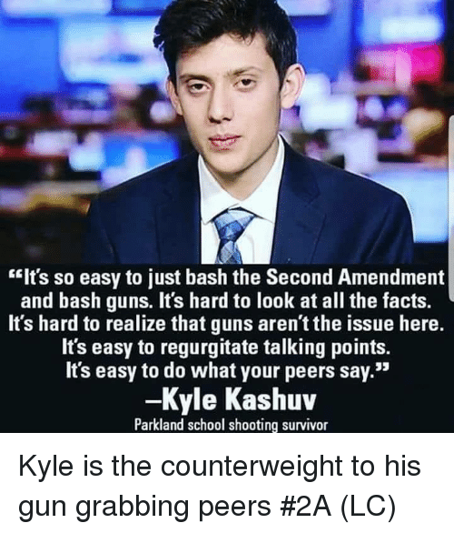 "Facts, Guns, and Memes: ""Its so easy to just bash the Second Amendment  and bash guns. It's hard to look at all the facts.  It's hard to realize that guns aren't the issue here.  It's easy to regurgitate talking points.  Its easy to do what your peers say.""  -Kyle Kashuv  Parkland school shooting survivor Kyle is the counterweight to his gun grabbing peers #2A (LC)"