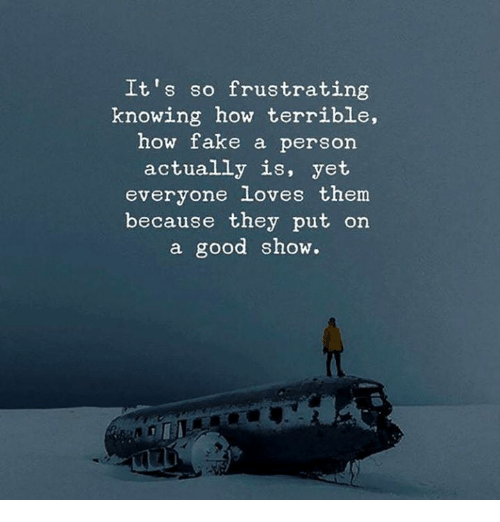 Fake, Good, and How: It's so frustrating  knowing how terrible,  how fake a person  actually is, yet  everyone loves them  because they put on  a good show.