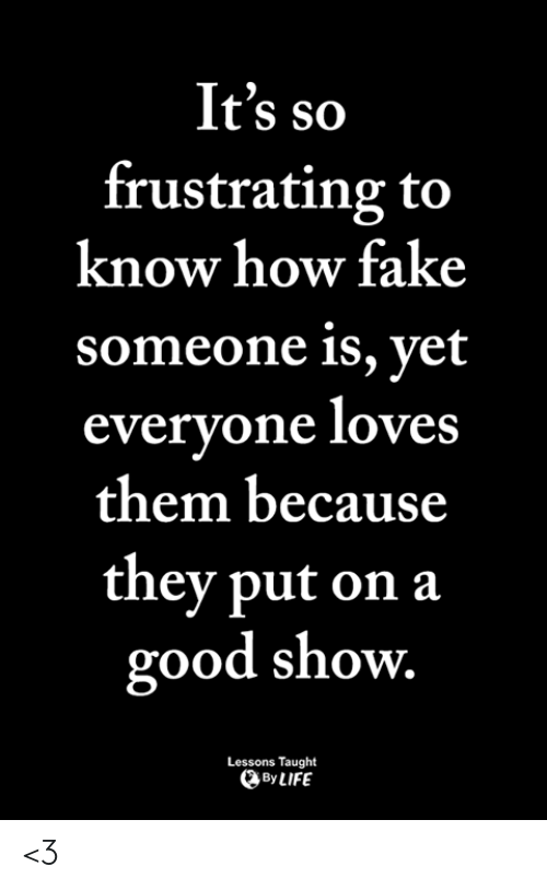 frustrating: It's so  frustrating to  know how fake  someone is, yet  everyone loves  them because  they put on a  good show  Lessons Taught  By LIFE <3