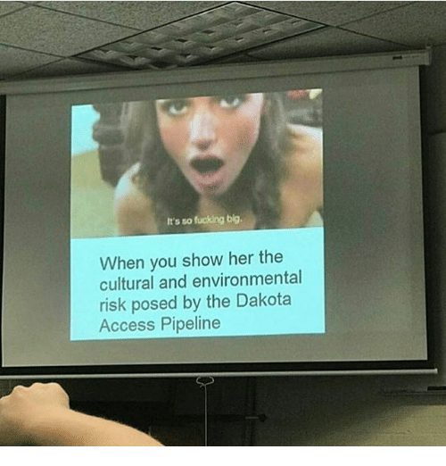 Fucking, Memes, and Access: It's so fucking big.  When you show her the  cultural and environmental  risk posed by the Dakota  Access Pipeline