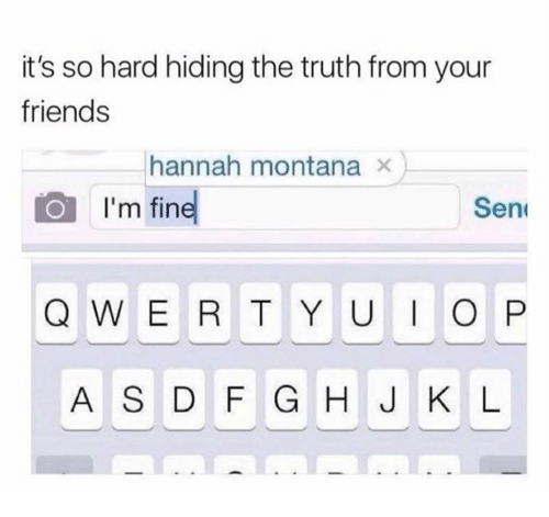 Friends, Hannah Montana, and Montana: it's so hard hiding the truth from your  friends  hannah montana x  I'm fine  Sen  Q WE R T Y U O P  A S D F G H J K L