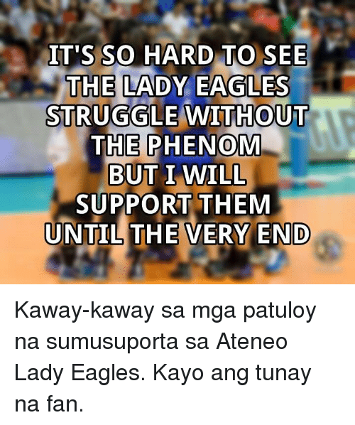 Struggle, Eagle, and Volleyball: IT'S SO HARD TO SEE  THE LADY EAGLES  STRUGGLE WITHOUT  THE PHENOM  BUT I WILL  SUPPORT THEM  UNTIL THE VERY END Kaway-kaway sa mga patuloy na sumusuporta sa Ateneo Lady Eagles. Kayo ang tunay na fan.