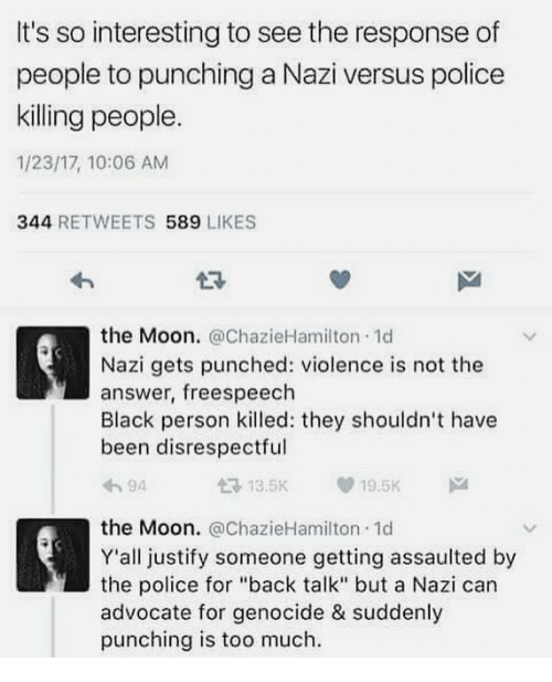 "Memes, Police, and Too Much: It's so interesting to see the response of  people to punching a Nazi versus police  killing people.  1/23/17, 10:06 AM  344 RETWEETS 589 LIKES  23  the Moon. @ChazieHamilton 1d  Nazi gets punched: violence is not the  answer, freespeech  Black person killed: they shouldn't have  been disrespectful  わ94  £3 13.5K  19.5K  the Moon. @ChazieHamilton. 1d  Y'all justify someone getting assaulted by  the police for ""back talk"" but a Nazi can  advocate for genocide & suddenly  punching is too much"