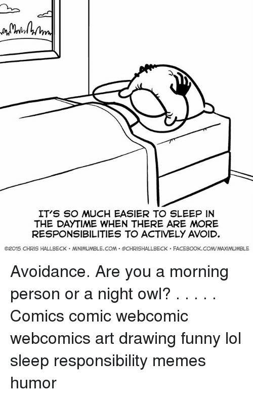 avoidance: IT'S SO MUCH EASIER TO SLEEP IN  THE DAYTIME WHEN THERE ARE MORE  RESPONSIBILITIES TO ACTIVELY AVOID  ©2015 CHRIS HALLBECK . MINIMUMBLE.COM . @CHRISHALLBECK . FACEBOOK. COM/MAXIMUMBLE Avoidance. Are you a morning person or a night owl? . . . . . Comics comic webcomic webcomics art drawing funny lol sleep responsibility memes humor
