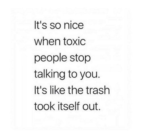 so nice: It's so nice  when toxic  people stop  talking to you.  It's like the trash  took itself out.