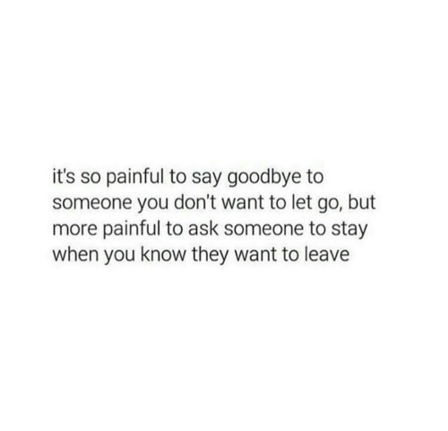 To Say Goodbye: it's so painful to say goodbye to  someone you don't want to let go, but  more painful to ask someone to stay  when you know they want to leave
