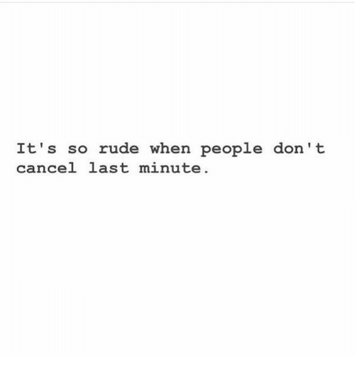 Rude, Humans of Tumblr, and Last Minute: It's so rude when people don't  cancel last minute