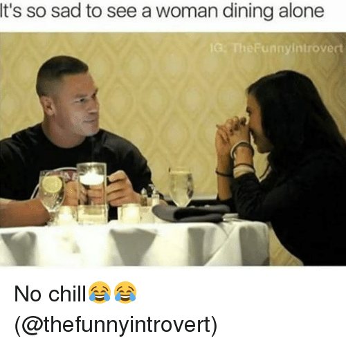 SIZZLE: It's so sad to see a woman dining alone  IG: The Funny introvert No chill😂😂 (@thefunnyintrovert)