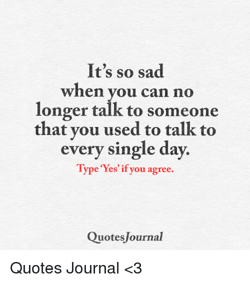 singles day: It's so sad  when you can no  longer talk to someone  that you used to talk to  every single day  Type 'Yes' if you agree  Quotes Journal Quotes Journal <3