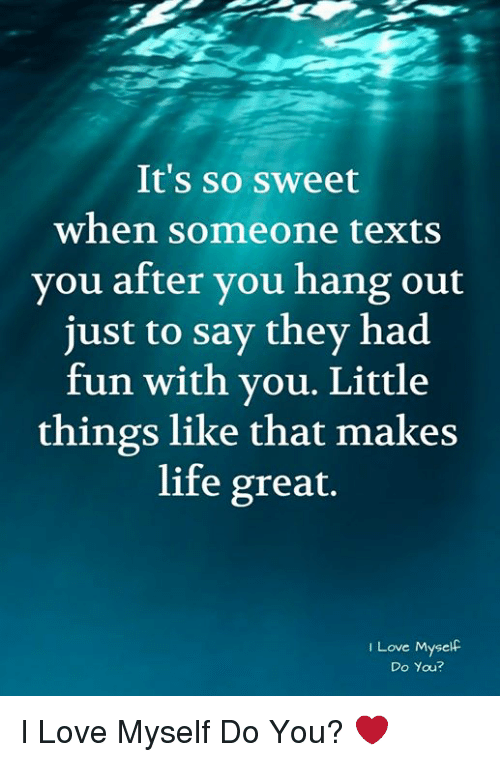 Life, Love, and Memes: It's so sweet  when someone texts  you after you hang out  just to say they had  fun with vou. Little  things like that makes  life great.  I Love Myself  Do You? I Love Myself Do You? ❤️