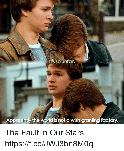 The Fault In Our: It's so unfair.  Apparently the world snot a wish granting factory The Fault in Our Stars https://t.co/JWJ3bn8M0q