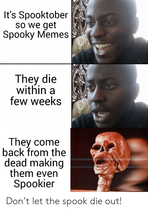 spook: It's Spooktober  So we get  Spooky Memes  They die  within  few weeks  They come  back from the  dead making  them even  Spookier Don't let the spook die out!