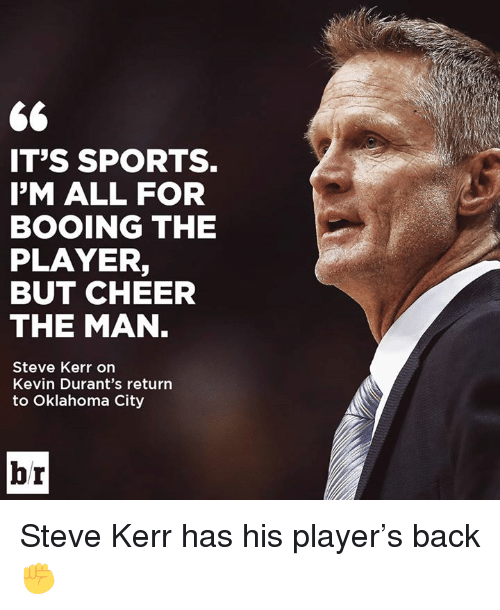 Sports, Oklahoma, and Steve Kerr: IT'S SPORTS.  I'M ALL FOR  BOOING THE  PLAYER,  BUT CHEER  THE MAN  Steve Kerr on  Kevin Durant's return  to Oklahoma City  br Steve Kerr has his player's back ✊