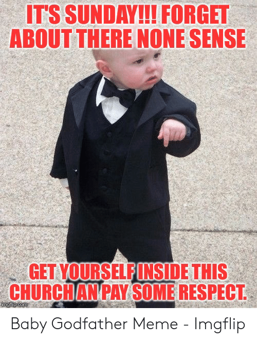 Its Sunday Meme: ITS SUNDAY!!! FORGET  ABOUT THERE NONE SENSE  GET YOURSELFINSIDE THIS  CHURCHAN PAY SOME RESPECT  imgflip.com Baby Godfather Meme - Imgflip