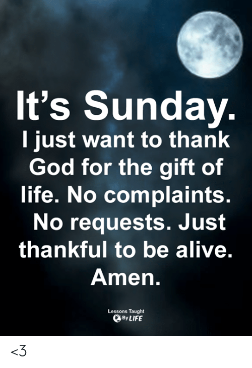 The Gift: It's Sunday.  I just want to thank  God for the gift of  life. No complaints.  No requests. Just  thankful to be alive.  Amen.  Lessons Taught  By LIFE <3