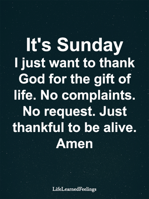 The Gift: It's Sunday  I just want to thank  God for the gift of  life. No complaints.  No request. Just  thankful to be alive.  Amen  LifeLearnedFeelings