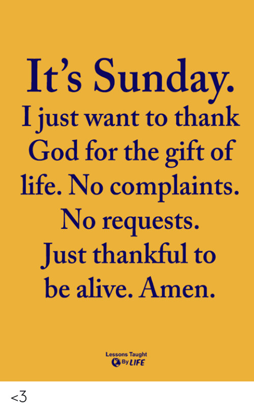 The Gift: It's Sunday  I just want to thank  God for the gift of  life. No complaints.  No requests.  Just thankful to  be alive. Amen  Lessons Taught  By LIFE <3