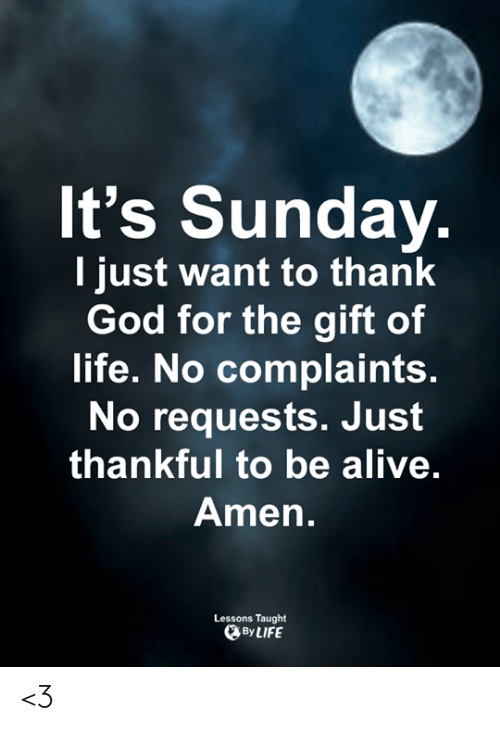 Life No: It's Sunday  l just want to thank  God for the gift of  life. No complaints.  No requests. Jusft  thankful to be alive  Amen.  Lessons Taught  By LIFE <3