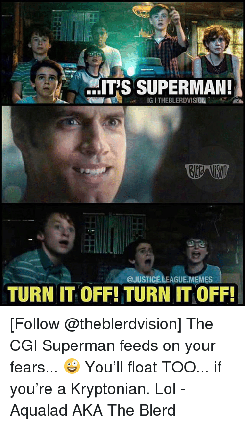 League Memes: IT'S SUPERMAN!  IG I THEBLERDVISION  @JUSTICE.LEAGUE.MEMES  TURN IT OFF! TURN IT OFF! [Follow @theblerdvision] The CGI Superman feeds on your fears... 🤪 You'll float TOO... if you're a Kryptonian. Lol - Aqualad AKA The Blerd